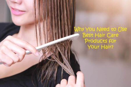 Why You Need to Include Best Hair Care Products in Your Hair Care Routine in 2021?