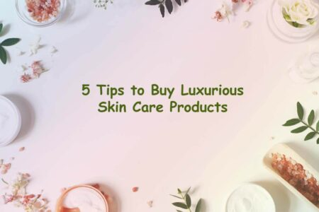 5 Tips to Buy Luxurious Skin Care Products