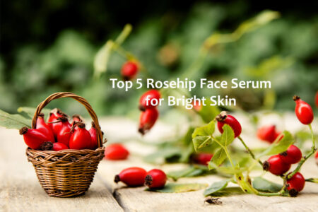 Top 5 Rosehip Face Serum for Bright and Glowing Skin