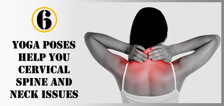 6 yoga poses to help you cervical spine and neck issues