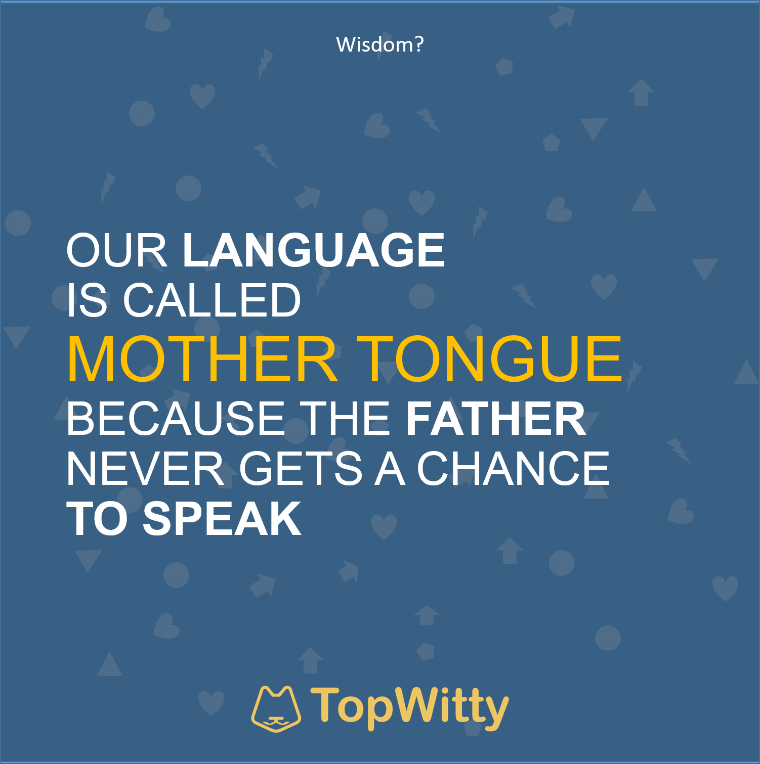 OUR LANGUAGE IS CALLED MOTHER TONGUE BECAUSE THE FATHER NEVER GETS A CHANCE TO SPEAK
