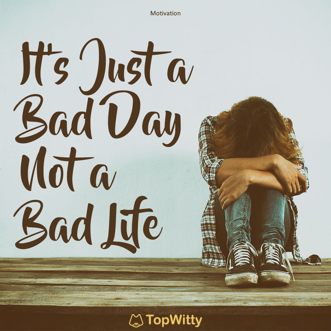 It's Just a Bad Day, Not a Bad Life - TopWitty