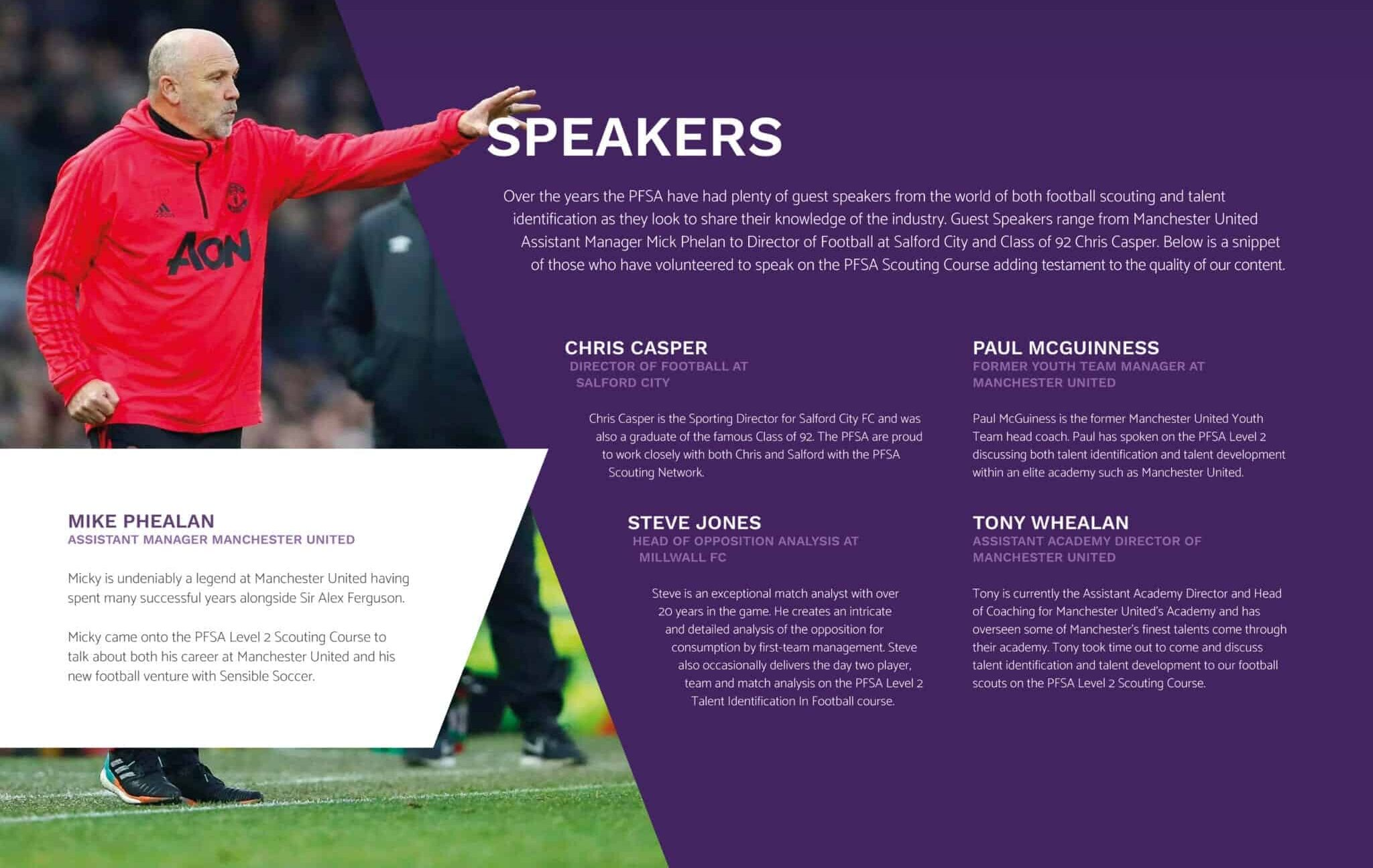 Over the years the PFSA have had plenty of guest speakers from the world of both football scouting and talent identification as they look to share their knowledge of the industry. Guest Speakers range from Manchester United Assistant Manager Mick Phelan to Director of Football at Salford City and Class of 92 Chris Casper. Below is a snippet of those who have volunteered to speak on the PFSA Scouting Course adding testament to the quality of our content.