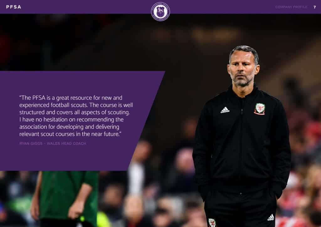 """""""The PFSA is a great resource for new and experienced football scouts. The course is well structured and covers all aspects of scouting. I have no hesitation on recommending the association for developing and delivering relevant scout courses in the near future."""" RYAN GIGGS - WALES HEAD COACH"""