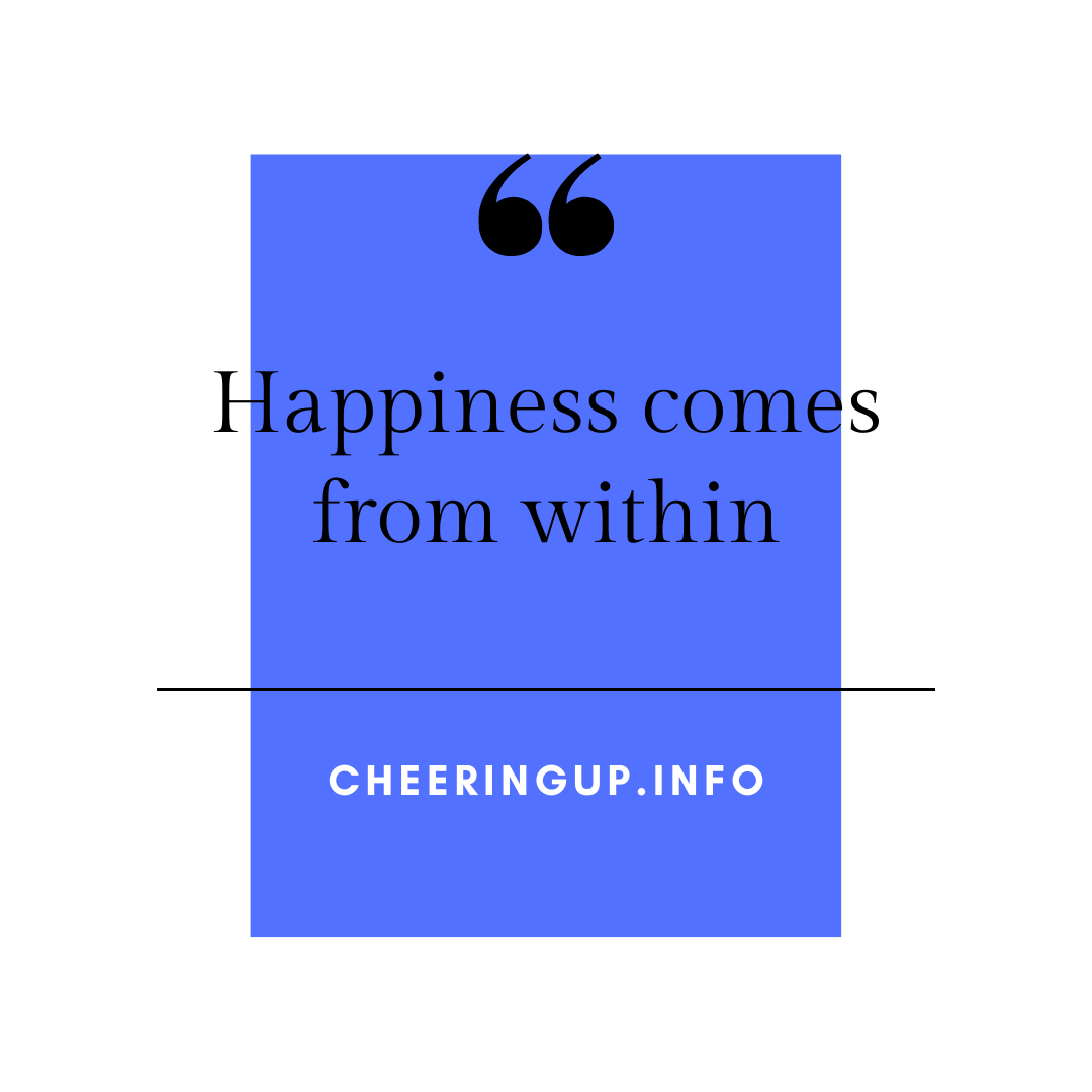 Happiness comes from within yourself