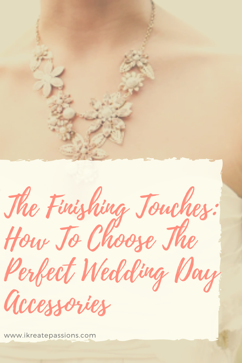 The Finishing Touches: How To Choose The Perfect Wedding Day Accessories