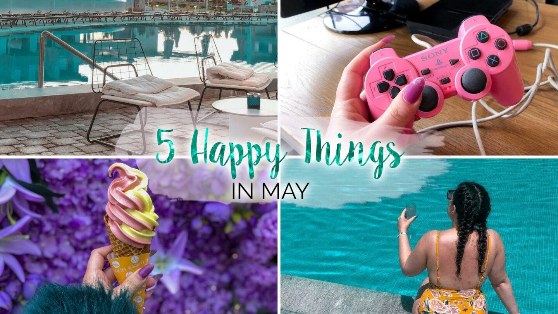 5 Happy Things – #33 – May || Life Lately