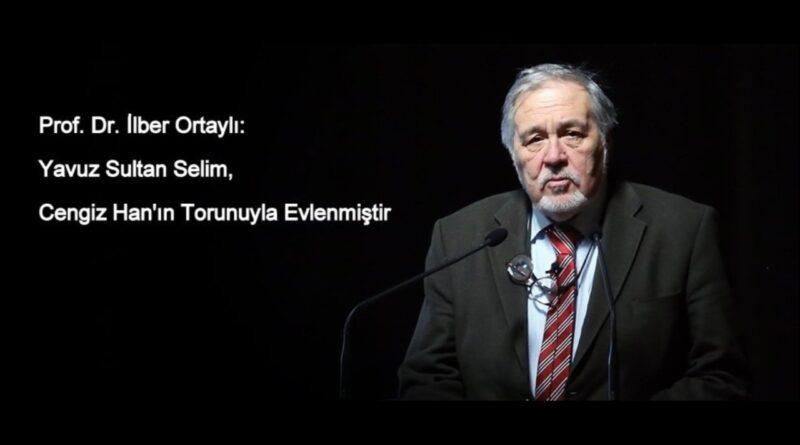 Prof. Dr. İlber Ortaylı: Yavuz Sultan Selim, Cengiz Han'ın Torunuyla Evlenmiştir