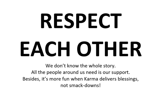 Sign that was stuck to the wall during the workshop. It reads: RESPECT EACH OTHER We don't know the whole story. All the people around us need is our support. Besides, it's more fun when Karma delivers blessings, not smack-downs!