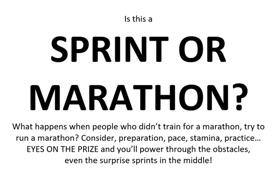Sign that was stuck to the wall during the workshop. It reads: Is this a SPRINT OR MARATHON? What happens when people who didn't train for a marathon, try to run a marathon? Consider, preparation, pace, stamina, practice… EYES ON THE PRIZE and you'll power through the obstacles, even the surprise sprints in the middle!