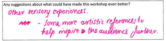 """Suggestions for making the workshop better? One student replied """"other sensory experiences. Some more artistic references to help inspire the audience further."""""""