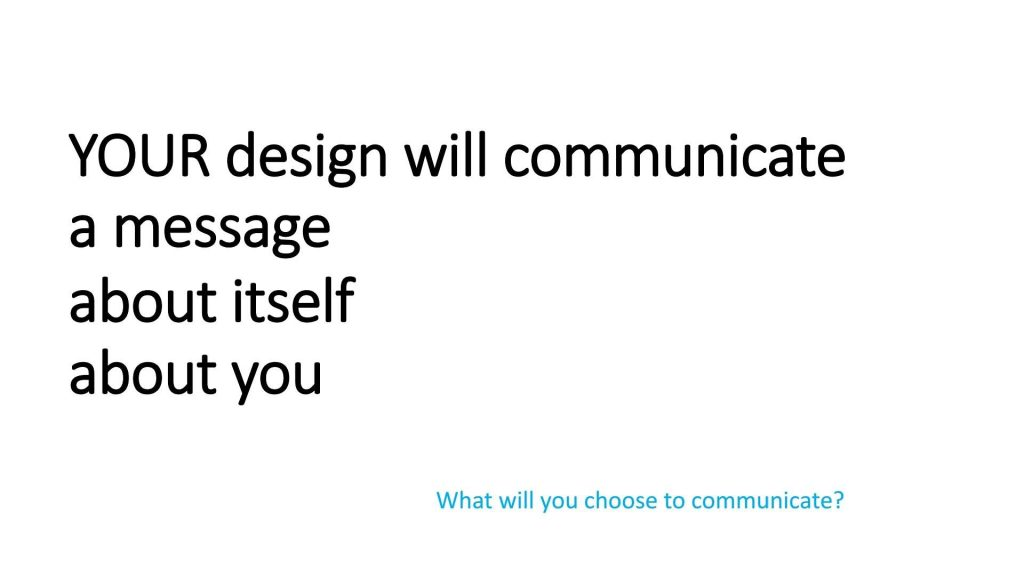 Text: Your design will communicate a message about itself, about you. What will you choose to communicate?
