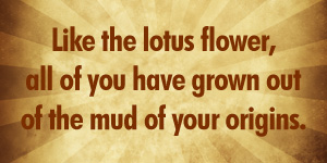 Like the lotus flower, all of you have grown out of the mud of your origins