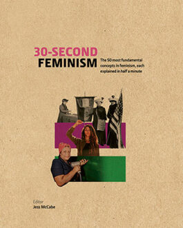 30-Second Feminism : The 50 Most Fundamental Concept in Feminism,Each Explained in Half a Minute – Jess Mccabe