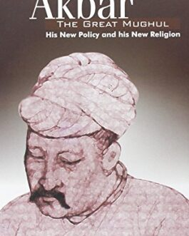 Akbar, The Great Mughul: His New Policy and his New Religion – Ahmad Bashir