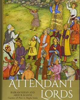 Attendant Lords: Bairam Khan and Abdur Rahim, Courtiers and Poets in Mughal India – T.C.A. Raghavan