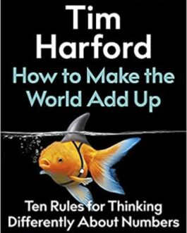 How to Make the World Add Up: Ten Rules for Thinking Differently About Numbers – Tim Harford