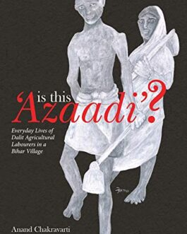 Is This Azadi?: Everyday Lives of Dalit Agricultural Labourers in a Bihar Village – Anand Chakravarti