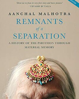Remnants of A Separation: A History of the Partition through Material Memory – Aanchal Malhotra