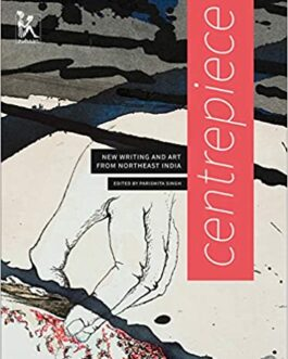 Centrepiece : New Writing And Art From Northeast India – Parismita Singh