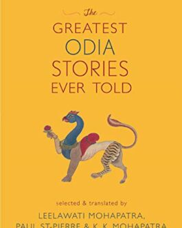The Greatest Odia Stories Ever Told –  Selected and translated by Leelawati Mohapatra, Paul St-Pierre, and K. K. Mohapatra