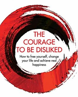 The Courage to be Disliked : How to free yourself, change your life and achieve real happiness – Ichiro Kishimi and Fumitake Koga