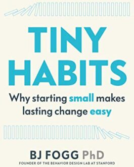 Tiny Habits : Why starting small makes lasting change easy – BJ Fogg