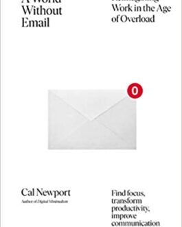 A World Without Email : Reimagining Work in the Age of Overload – Cal Newport