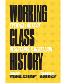 Working Class History: Everyday Acts of Resistance & Rebellion – Edited by Working Class History