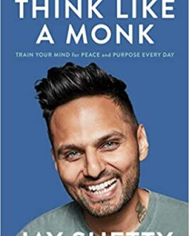 Think Like A Monk: Train Your Mind for Peace and Purpose Everyday – Jay Shetty