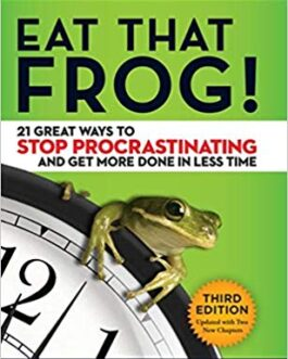 Eat that Frog: 21 Great Ways to Stop Procrastinating and Get More Done in Less Time – Brian Tracy