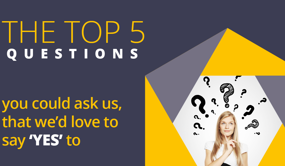 The Top 5 Questions You Could Ask Us, That We'd Love to Say 'YES' To