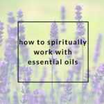 How to Spiritually Work with Essential Oils