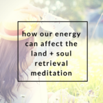 How Our Energy Can Affect the Land + Soul Retrieval Meditation