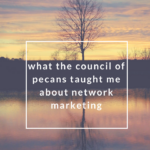 What the Council of Pecans Taught Me About Network Marketing