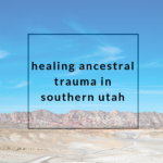 Healing Ancestral Trauma in Southern Utah