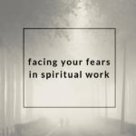Facing Your Fears in Spiritual Work