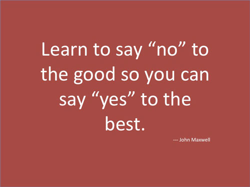 Learn to say no to the good so you can say yes to the best - John Maxwell.