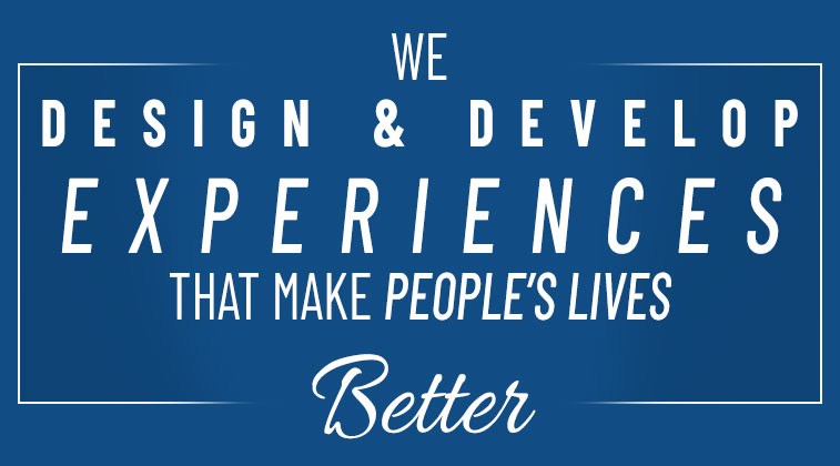 We Design and Develop Experiences That Make Peoples Lives Better