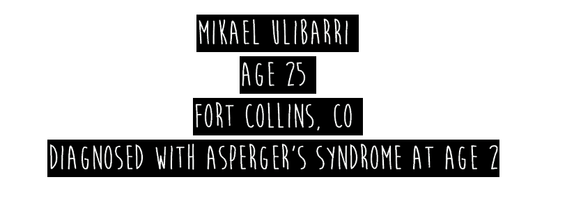 mikael ulibarri, age 25, fort collins, CO. diagnosed with asperger's syndrome at age 2.