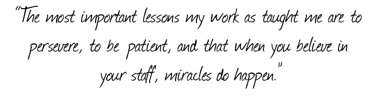 the most important lessons my work has taught me are to persevere, to be patient, and that when you believe in your staff, miracles do happen.