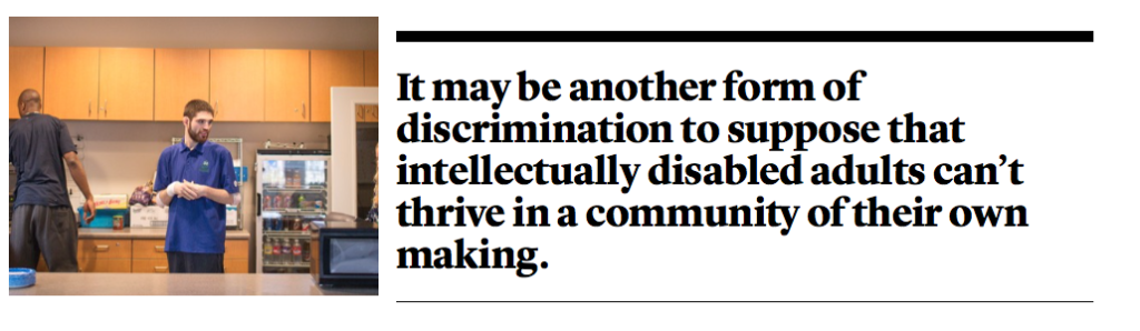 It may be another form of discrimination to suppose that intellectually disabled adults can't thrive in a community of their own making.