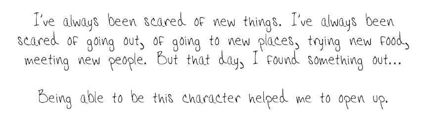 I've always been scared of new things. I've always been scared of going out, of going to new places, trying new food, meeting new people. But that day, I found something out... Being able to be this character helped me to open up.