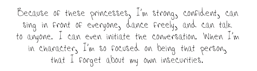 Because of these princesses, I'm strong, confident, can sing in front of everyone, dance freely, and can talk to anyone. I can even initiate the conversation. When I'm in character, I'm so focused on being that person, that I forget about my own insecurities.