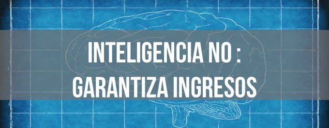 Inteligencia no garantiza ingresos