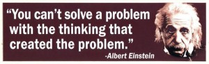 You can't solve a problem with the thinking that created the problem.