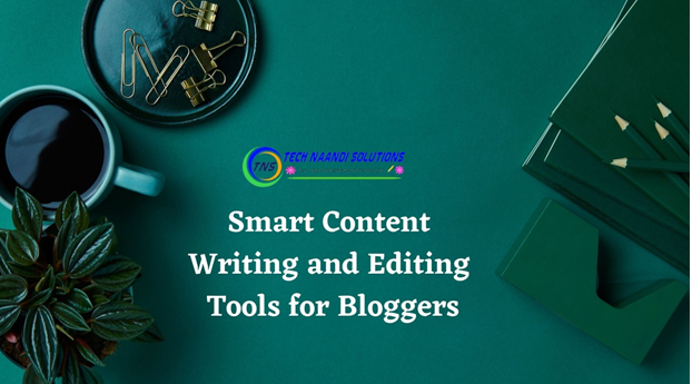 Smart Content Writing and Editing Tools for Bloggers - Tech Naandi Solutions