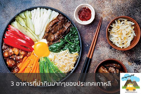 3 อาหารที่น่ากินมากๆของประเทศเกาหลี เที่ยวไหนดี จองตั๋วเครื่องบินราคาถูก คาเฟ่น่านั่ง เที่ยวต่างประเทศ 5ที่เที่ยว backpackแบ็คแพค