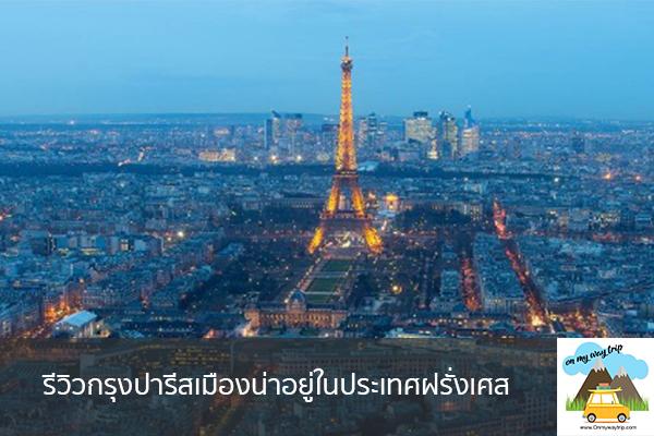 รีวิวกรุงปารีสเมืองน่าอยู่ในประเทศฝรั่งเศส เที่ยวไหนดี จองตั๋วเครื่องบินราคาถูก คาเฟ่น่านั่ง เที่ยวต่างประเทศ 5ที่เที่ยว backpackแบ็คแพค
