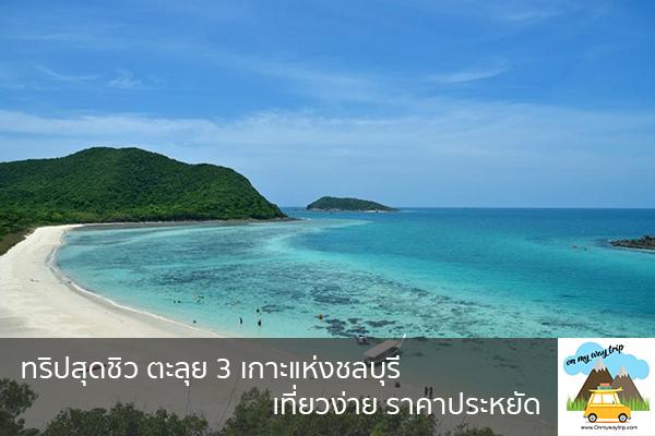 ทริปสุดชิว ตะลุย 3 เกาะแห่งชลบุรี เที่ยวง่าย ราคาประหยัด เที่ยวไหนดี จองตั๋วเครื่องบินราคาถูก คาเฟ่น่านั่ง เที่ยวต่างประเทศ 5ที่เที่ยว backpackแบ็คแพค